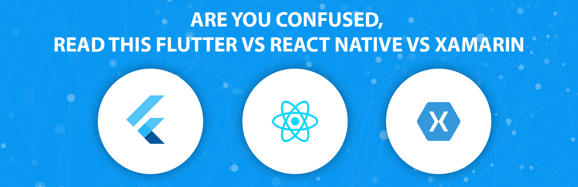 Are you confused, read this FLUTTER VS REACT NATIVE VS XAMARIN?